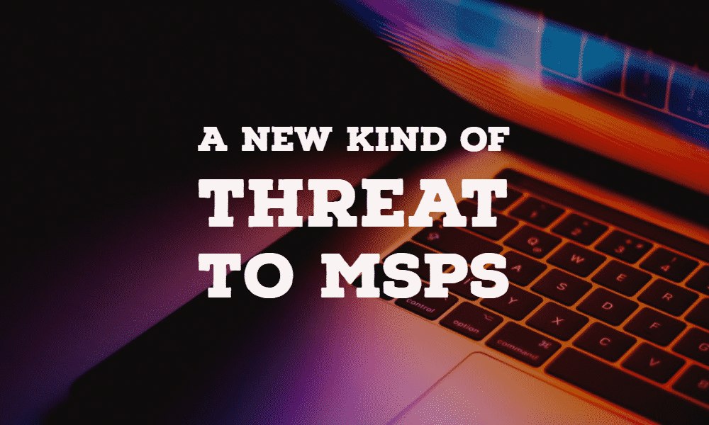 A New Kind of Cyber Threat to MSPs 1