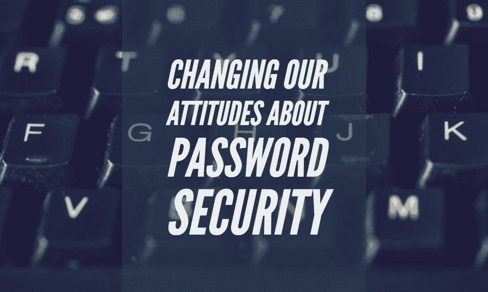 Changing our Attitudes About Password Security 1