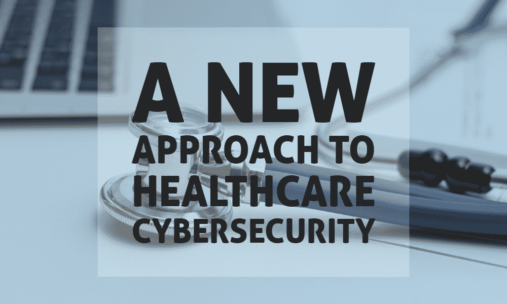 A New Approach to Healthcare Cybersecurity 1
