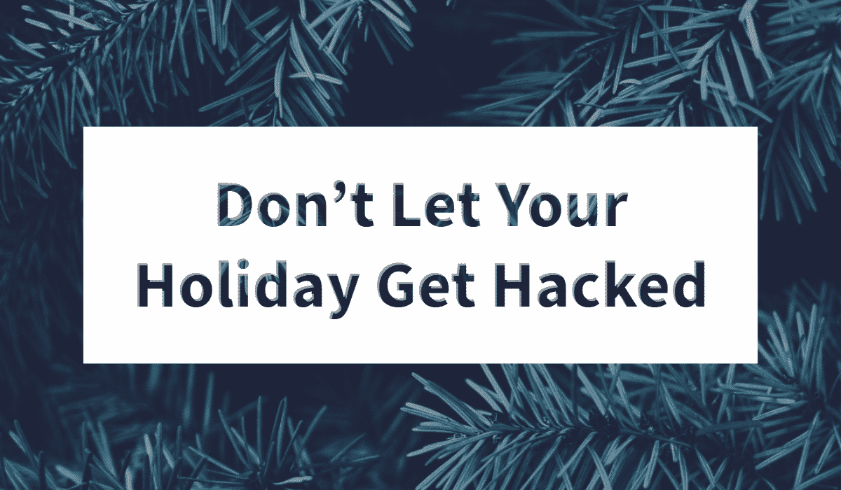 Don't Let Your Holiday Get Hacked 1